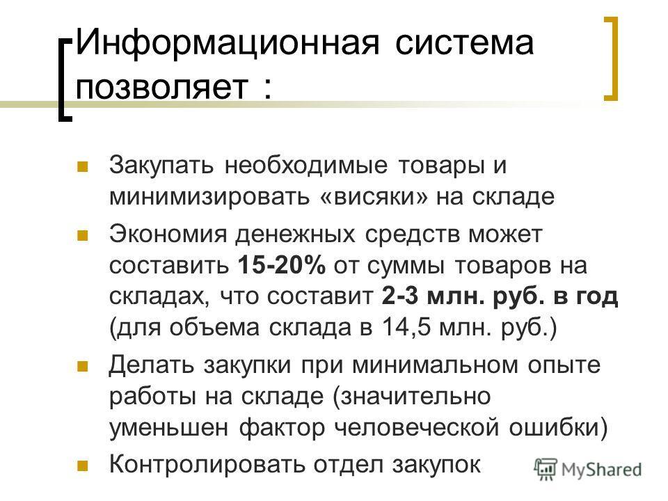 Информационная система позволяет : Закупать необходимые товары и минимизировать «висяки» на складе Экономия денежных средств может составить 15-20% от суммы товаров на складах, что составит 2-3 млн. руб. в год (для объема склада в 14,5 млн. руб.) Дел