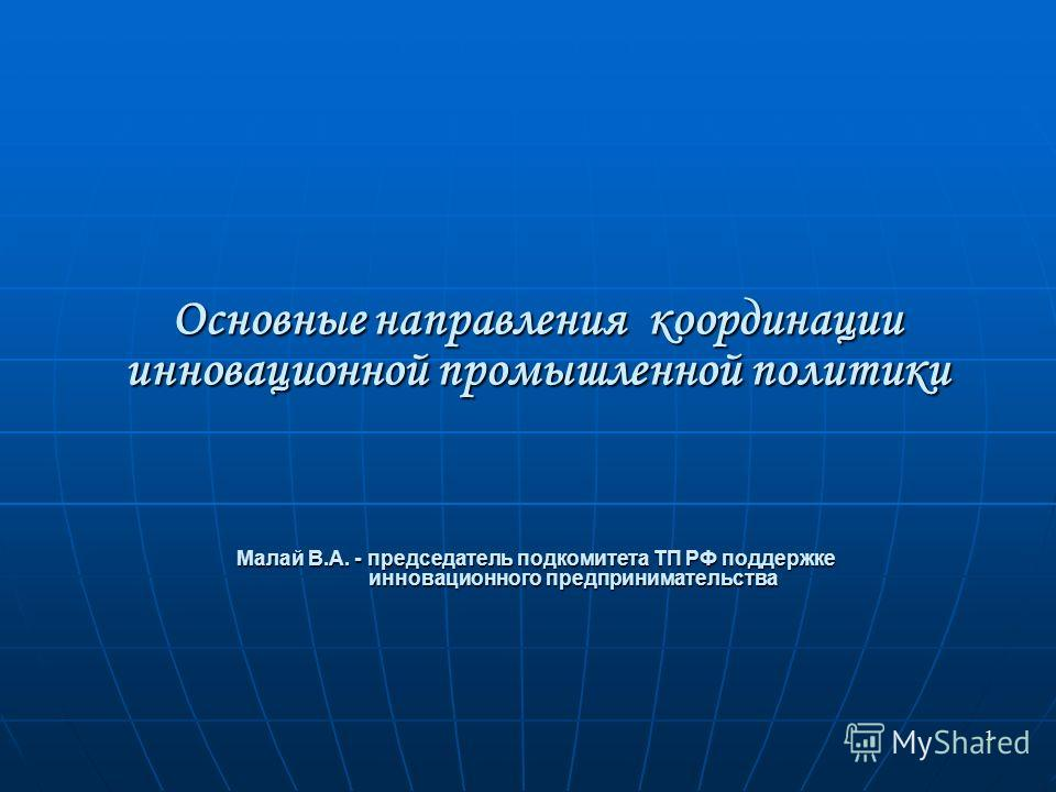 1 Основные направления координации инновационной промышленной политики Малай В.А. - председатель подкомитета ТП РФ поддержке инновационного предпринимательства