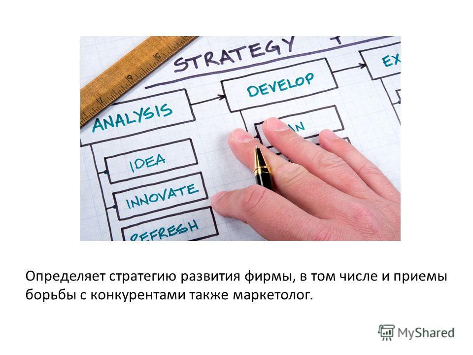 Определяет стратегию развития фирмы, в том числе и приемы борьбы с конкурентами также маркетолог.
