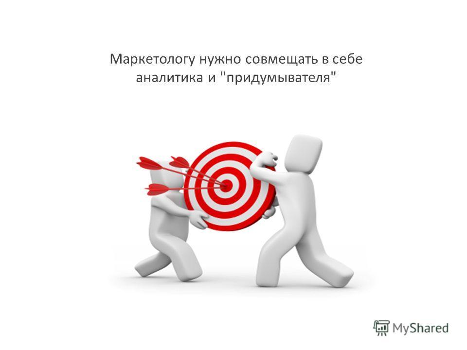 Маркетологу нужно совмещать в себе аналитика и придумывателя