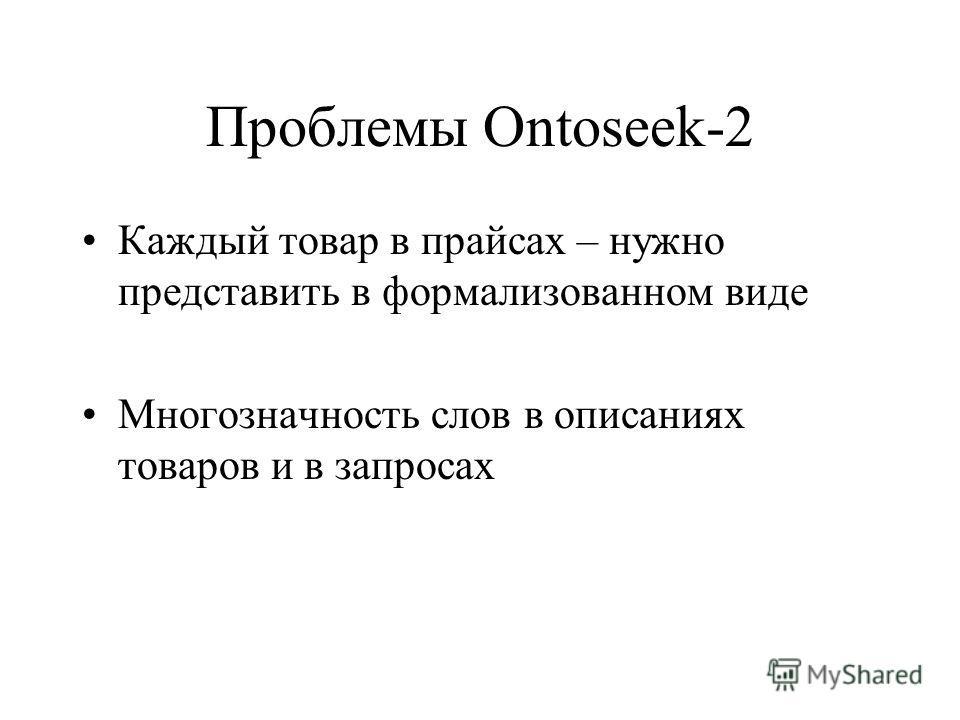 Проблемы Ontoseek-2 Каждый товар в прайсах – нужно представить в формализованном виде Многозначность слов в описаниях товаров и в запросах