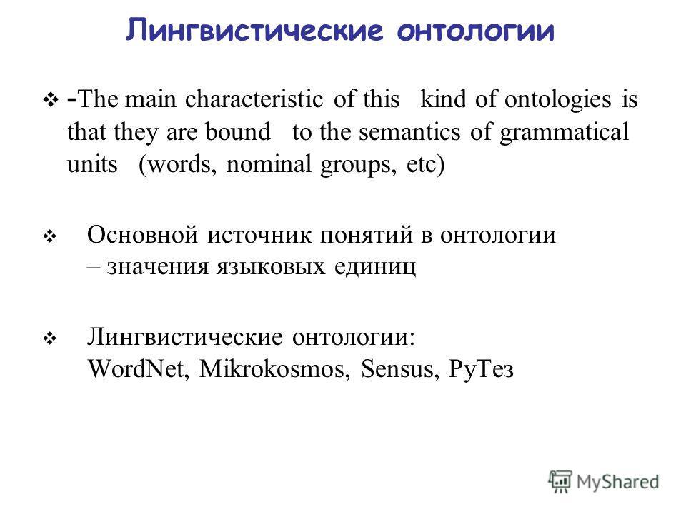 Лингвистические онтологии - The main characteristic of this kind of ontologies is that they are bound to the semantics of grammatical units (words, nominal groups, etc) Основной источник понятий в онтологии – значения языковых единиц Лингвистические