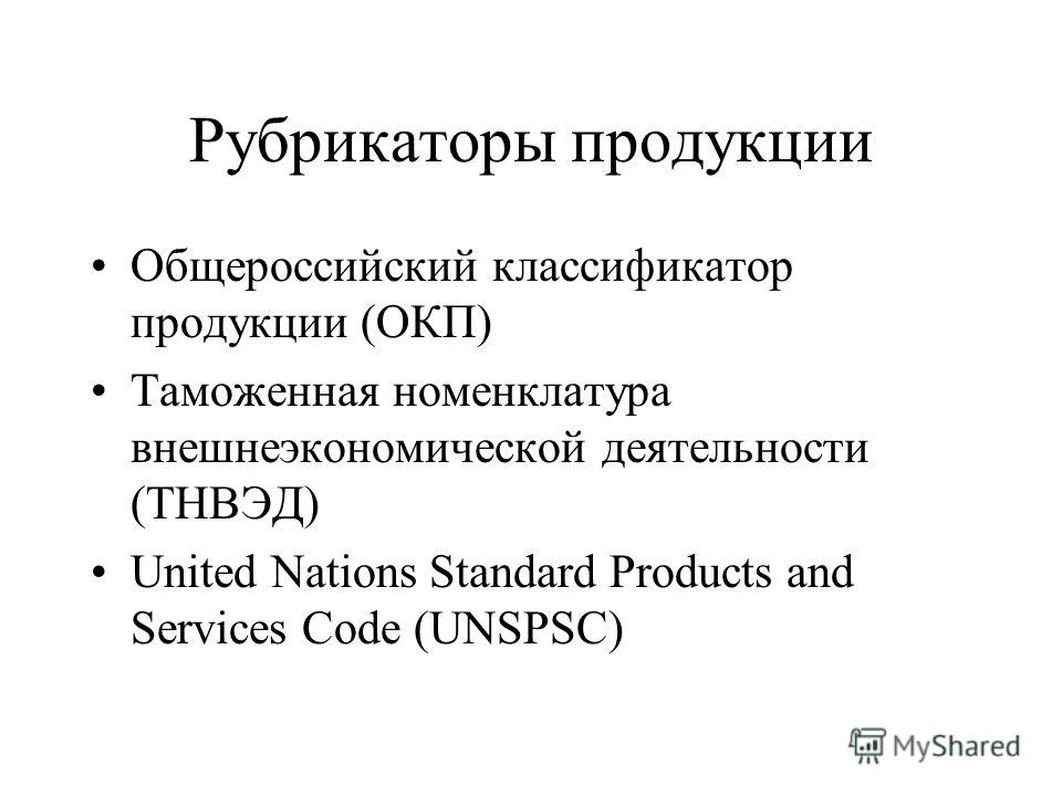 Рубрикаторы продукции Общероссийский классификатор продукции (ОКП) Таможенная номенклатура внешнеэкономической деятельности (ТНВЭД) United Nations Standard Products and Services Code (UNSPSC)