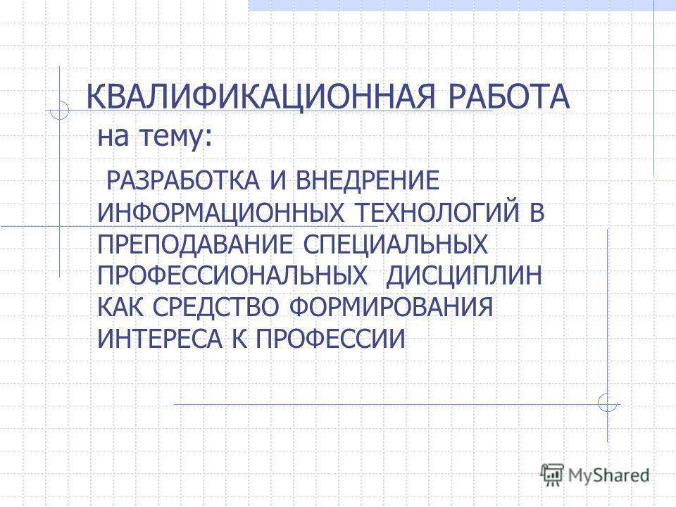 КВАЛИФИКАЦИОННАЯ РАБОТА на тему: РАЗРАБОТКА И ВНЕДРЕНИЕ ИНФОРМАЦИОННЫХ ТЕХНОЛОГИЙ В ПРЕПОДАВАНИЕ СПЕЦИАЛЬНЫХ ПРОФЕССИОНАЛЬНЫХ ДИСЦИПЛИН КАК СРЕДСТВО ФОРМИРОВАНИЯ ИНТЕРЕСА К ПРОФЕССИИ