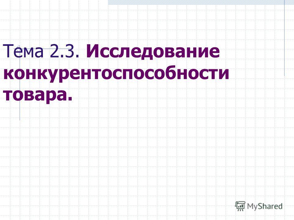 Тема 2.3. Исследование конкурентоспособности товара.