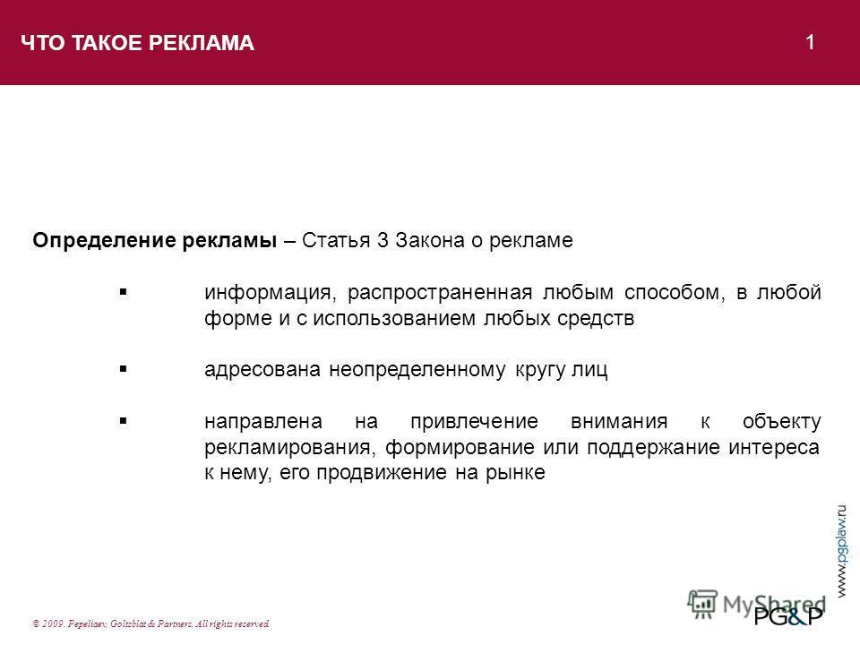 ЧТО ТАКОЕ РЕКЛАМА 1 © 2009. Pepeliaev, Goltsblat & Partners. All rights reserved. Определение рекламы – Статья 3 Закона о рекламе информация, распространенная любым способом, в любой форме и с использованием любых средств адресована неопределенному к