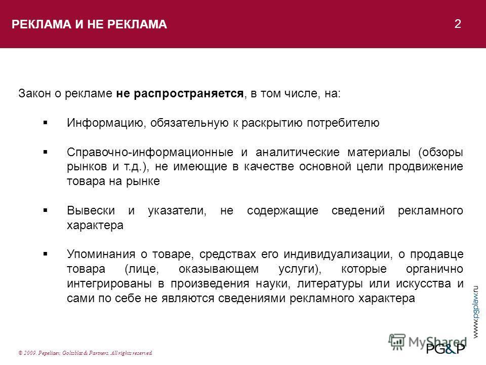 РЕКЛАМА И НЕ РЕКЛАМА 2 © 2009. Pepeliaev, Goltsblat & Partners. All rights reserved. Закон о рекламе не распространяется, в том числе, на: Информацию, обязательную к раскрытию потребителю Справочно-информационные и аналитические материалы (обзоры рын