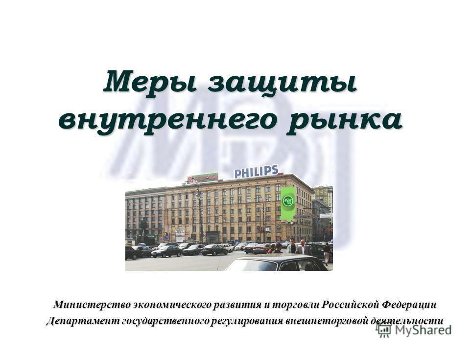 Меры защиты внутреннего рынка Министерство экономического развития и торговли Российской Федерации Департамент государственного регулирования внешнеторговой деятельности