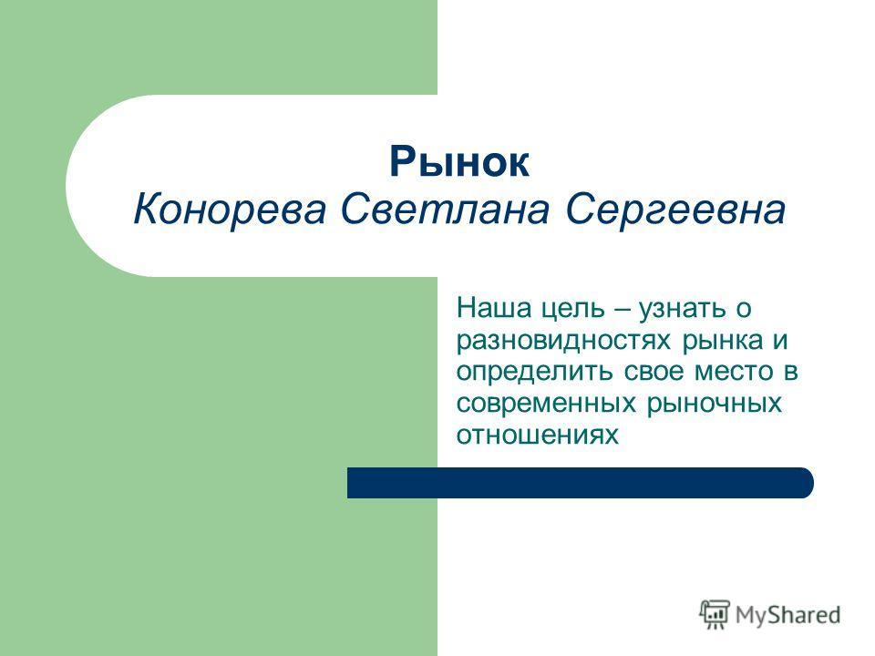 Рынок Конорева Светлана Сергеевна Наша цель – узнать о разновидностях рынка и определить свое место в современных рыночных отношениях