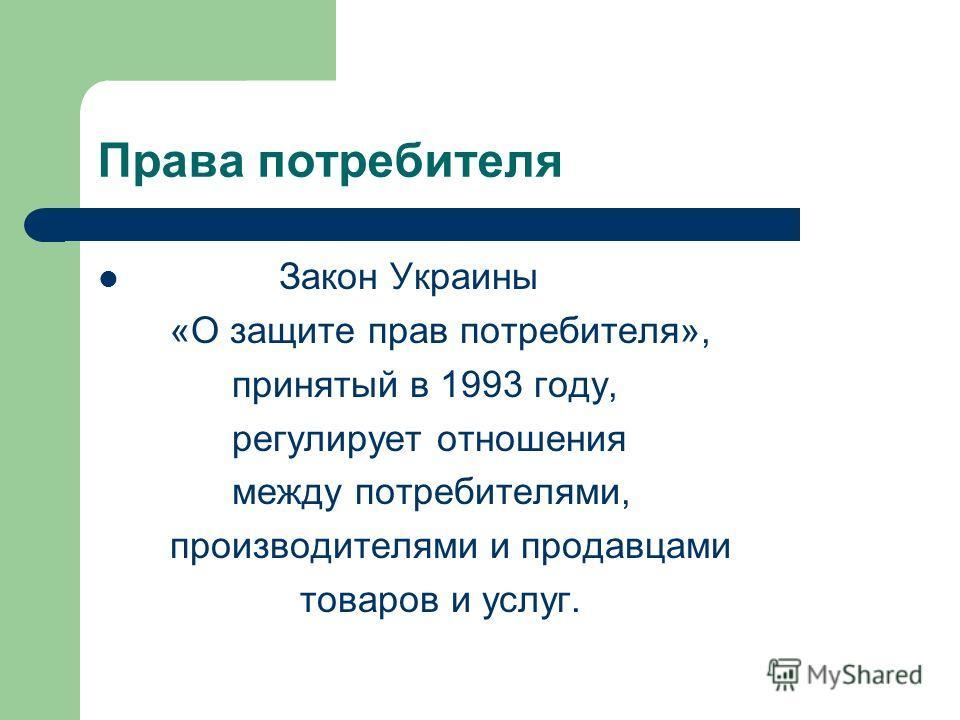 Права потребителя Закон Украины «О защите прав потребителя», принятый в 1993 году, регулирует отношения между потребителями, производителями и продавцами товаров и услуг.