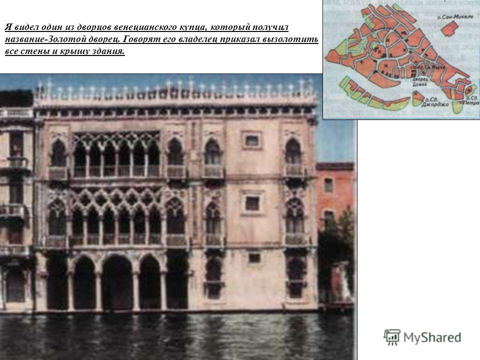 Я видел один из дворцов венецианского купца, который получил название-Золотой дворец. Говорят его владелец приказал вызолотить все стены и крышу здания.