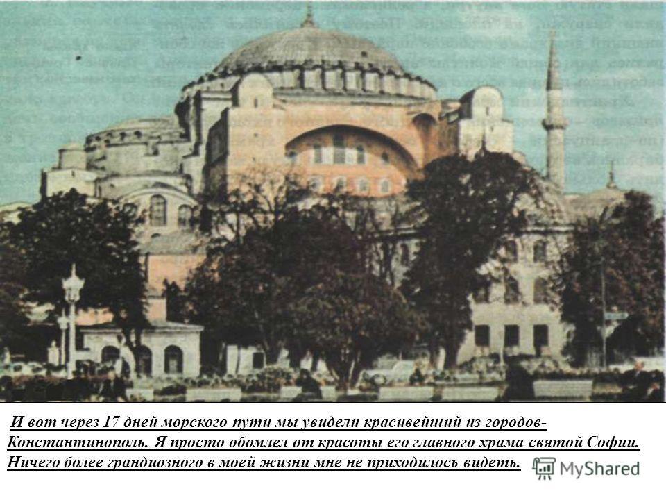 И вот через 17 дней морского пути мы увидели красивейший из городов- Константинополь. Я просто обомлел от красоты его главного храма святой Софии. Ничего более грандиозного в моей жизни мне не приходилось видеть.