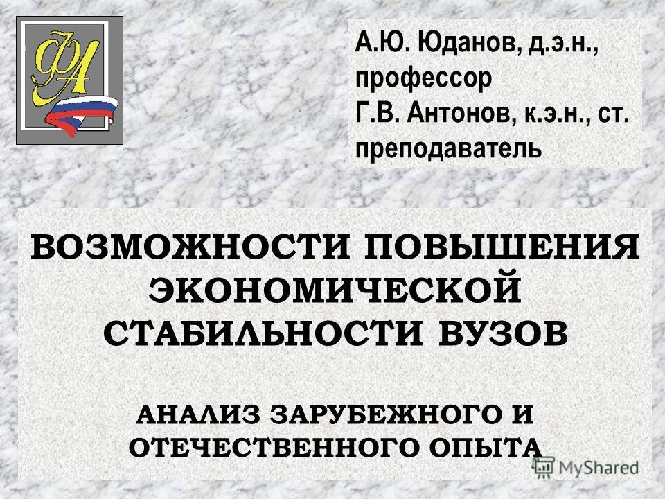 ВОЗМОЖНОСТИ ПОВЫШЕНИЯ ЭКОНОМИЧЕСКОЙ СТАБИЛЬНОСТИ ВУЗОВ АНАЛИЗ ЗАРУБЕЖНОГО И ОТЕЧЕСТВЕННОГО ОПЫТА А.Ю. Юданов, д.э.н., профессор Г.В. Антонов, к.э.н., ст. преподаватель