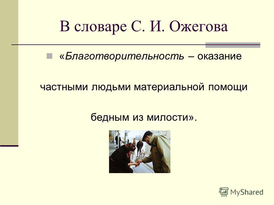 В словаре С. И. Ожегова «Благотворительность – оказание частными людьми материальной помощи бедным из милости».