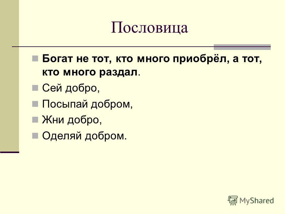 Пословица Богат не тот, кто много приобрёл, а тот, кто много раздал. Сей добро, Посыпай добром, Жни добро, Оделяй добром.