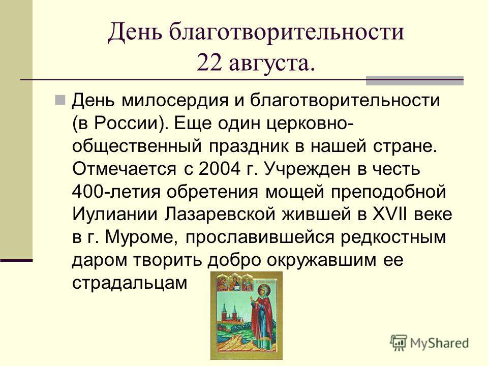 День благотворительности 22 августа. День милосердия и благотворительности (в России). Еще один церковно- общественный праздник в нашей стране. Отмечается с 2004 г. Учрежден в честь 400-летия обретения мощей преподобной Иулиании Лазаревской жившей в