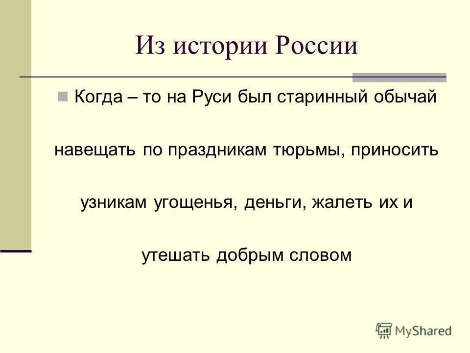 Из истории России Когда – то на Руси был старинный обычай навещать по праздникам тюрьмы, приносить узникам угощенья, деньги, жалеть их и утешать добрым словом