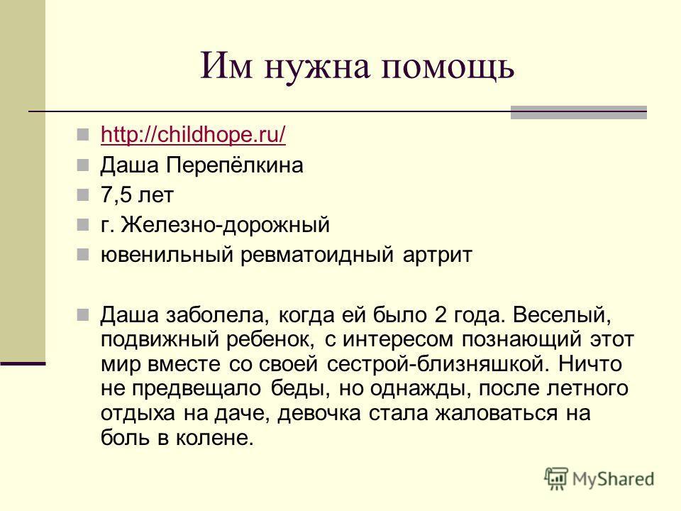 Им нужна помощь http://childhope.ru/ Даша Перепёлкина 7,5 лет г. Железно-дорожный ювенильный ревматоидный артрит Даша заболела, когда ей было 2 года. Веселый, подвижный ребенок, с интересом познающий этот мир вместе со своей сестрой-близняшкой. Ничто