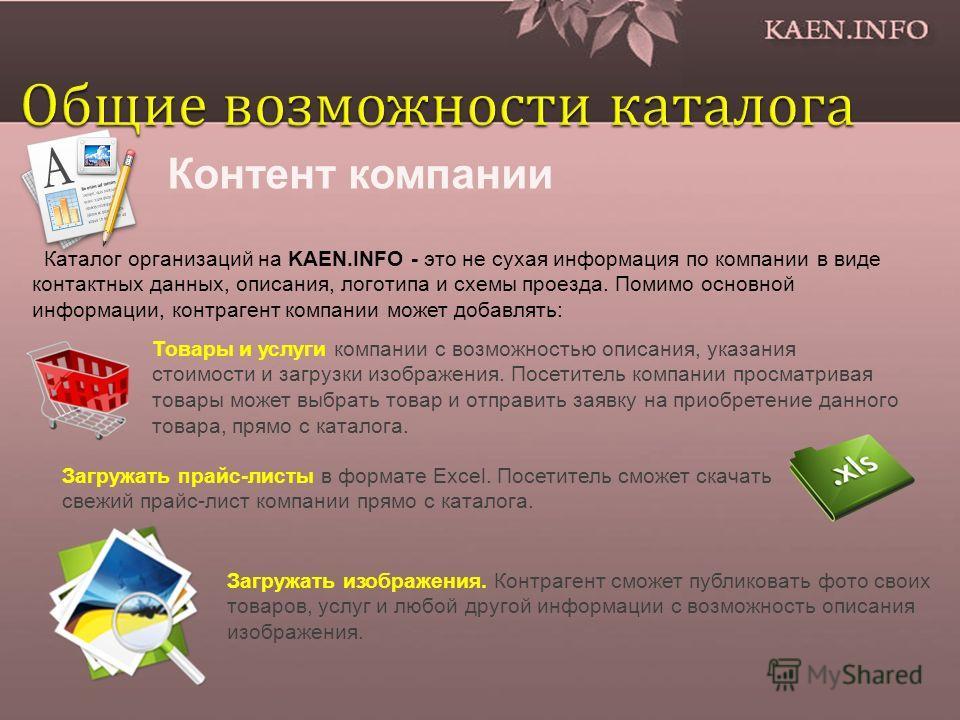 Контент компании Каталог организаций на KAEN.INFO - это не сухая информация по компании в виде контактных данных, описания, логотипа и схемы проезда. Помимо основной информации, контрагент компании может добавлять: Товары и услуги компании с возможно