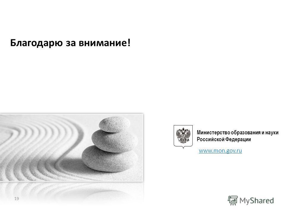 Благодарю за внимание! Министерство образования и науки Российской Федерации www.mon.gov.ru 19