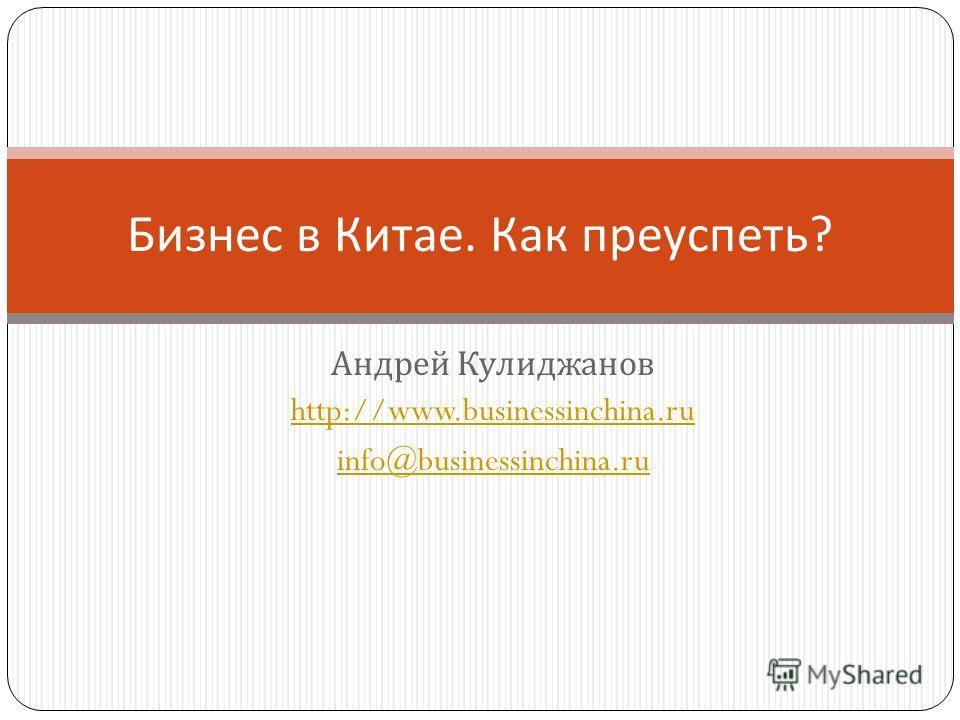 Андрей Кулиджанов http://www.businessinchina.ru info@businessinchina.ru Бизнес в Китае. Как преуспеть ?