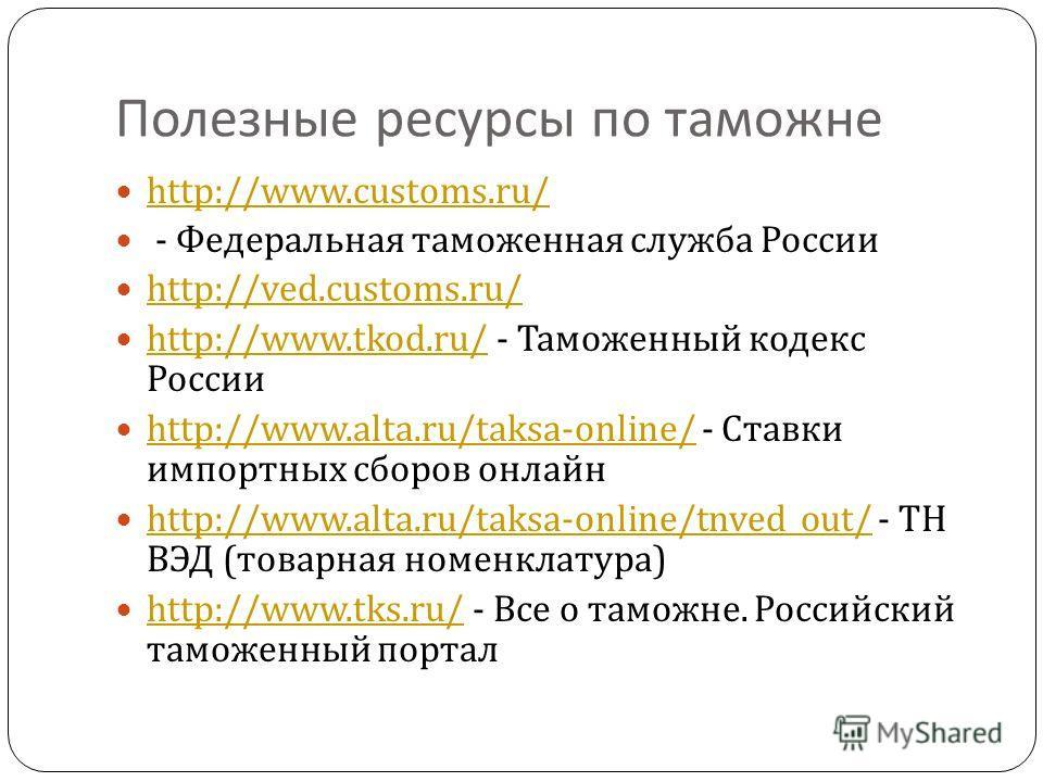 Полезные ресурсы по таможне http://www.customs.ru/ - Федеральная таможенная служба России http://ved.customs.ru/ http://www.tkod.ru/ - Таможенный кодекс России http://www.tkod.ru/ http://www.alta.ru/taksa-online/ - Ставки импортных сборов онлайн http