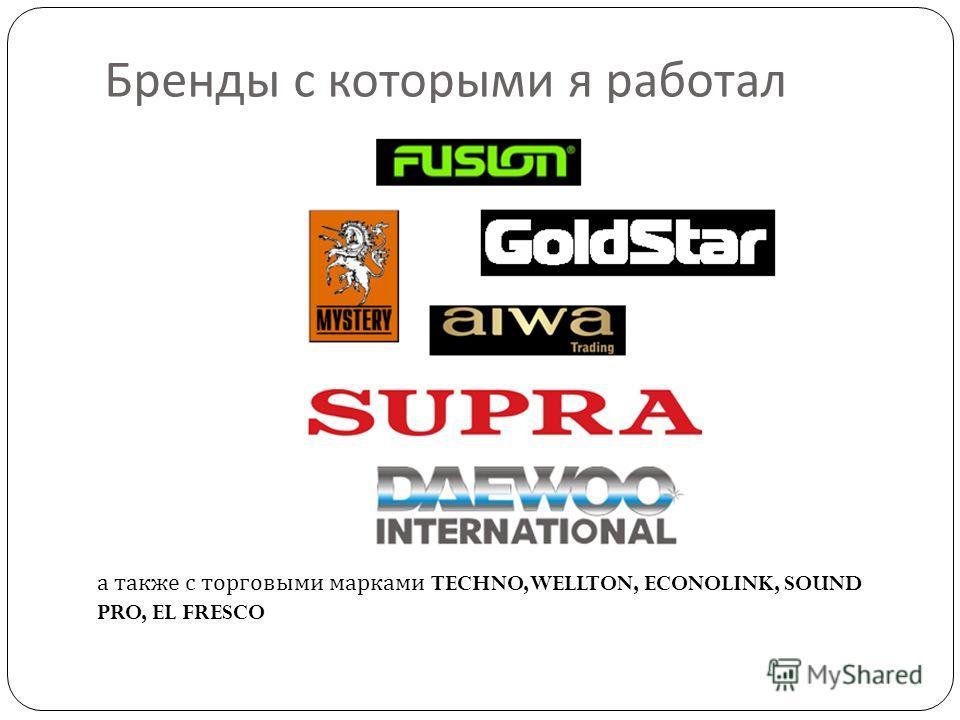 Бренды с которыми я работал а также с торговыми марками TECHNO, WELLTON, ECONOLINK, SOUND PRO, EL FRESCO