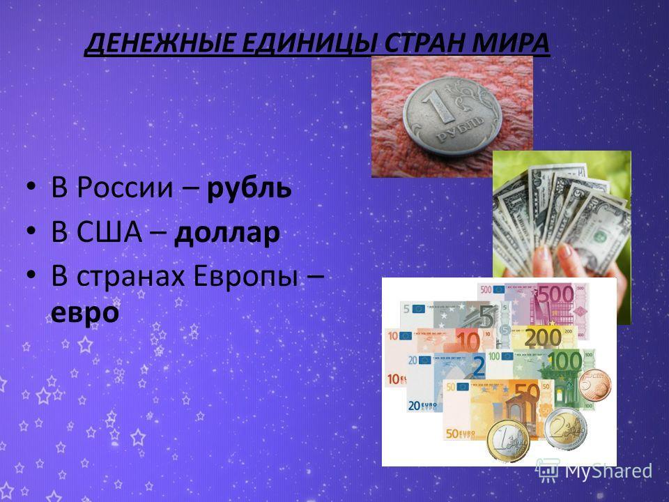 ДЕНЕЖНЫЕ ЕДИНИЦЫ СТРАН МИРА В России – рубль В США – доллар В странах Европы – евро