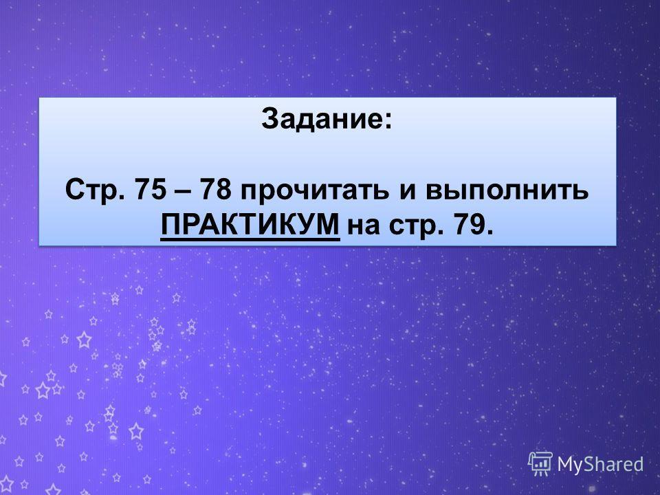 Задание: Стр. 75 – 78 прочитать и выполнить ПРАКТИКУМ на стр. 79. Задание: Стр. 75 – 78 прочитать и выполнить ПРАКТИКУМ на стр. 79.