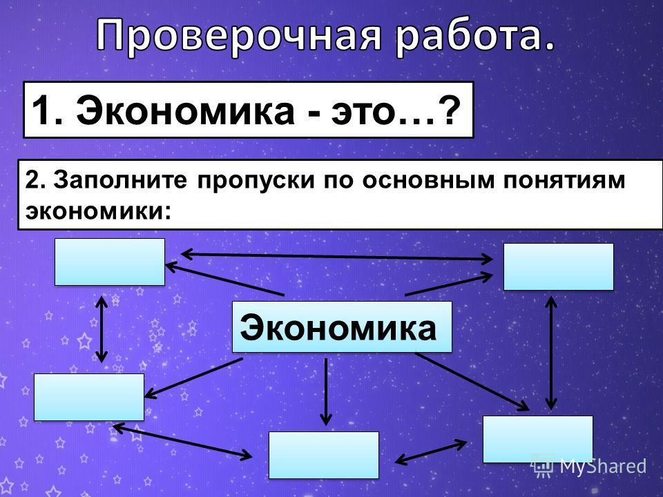 1. Экономика - это…? 2. Заполните пропуски по основным понятиям экономики: Экономика
