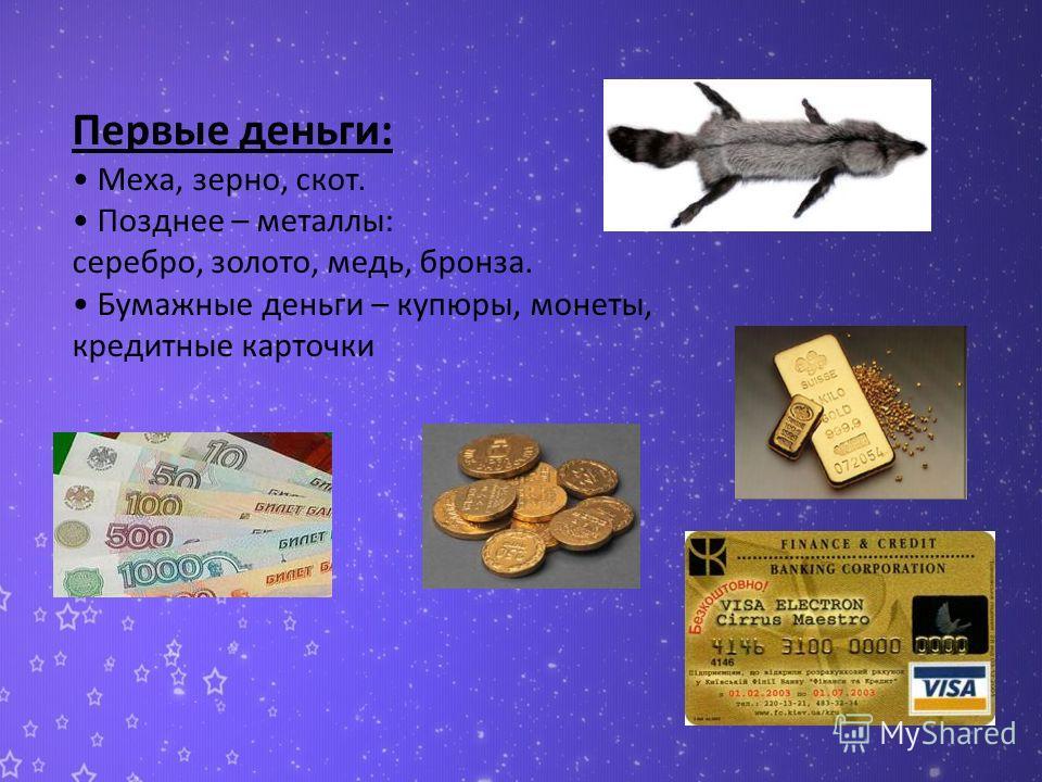 Первые деньги: Меха, зерно, скот. Позднее – металлы: серебро, золото, медь, бронза. Бумажные деньги – купюры, монеты, кредитные карточки