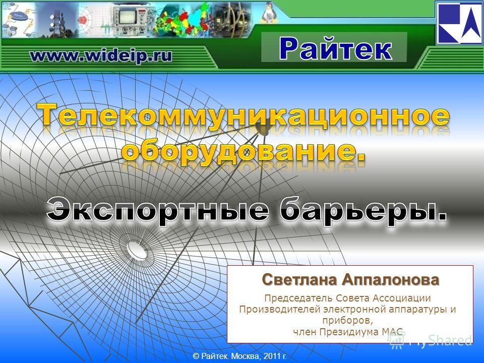 Светлана Аппалонова Председатель Совета Ассоциации Производителей электронной аппаратуры и приборов, член Президиума МАС © Райтек. Москва, 2011 г.