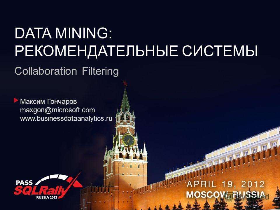 DATA MINING: РЕКОМЕНДАТЕЛЬНЫЕ СИСТЕМЫ Collaboration Filtering Максим Гончаров maxgon@microsoft.com www.businessdataanalytics.ru