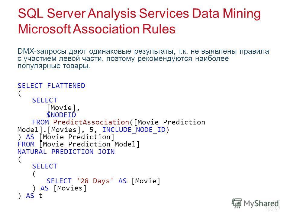 SQL Server Analysis Services Data Mining Microsoft Association Rules DMX-запросы дают одинаковые результаты, т.к. не выявлены правила с участием левой части, поэтому рекомендуются наиболее популярные товары. SELECT FLATTENED ( SELECT [Movie], $NODEID