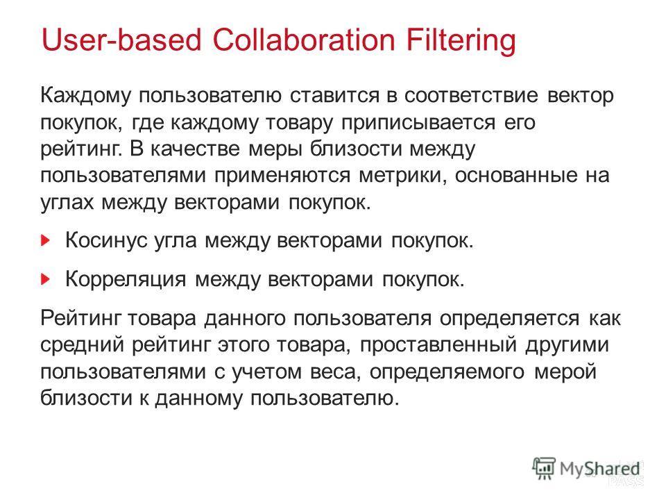 User-based Collaboration Filtering Каждому пользователю ставится в соответствие вектор покупок, где каждому товару приписывается его рейтинг. В качестве меры близости между пользователями применяются метрики, основанные на углах между векторами покуп
