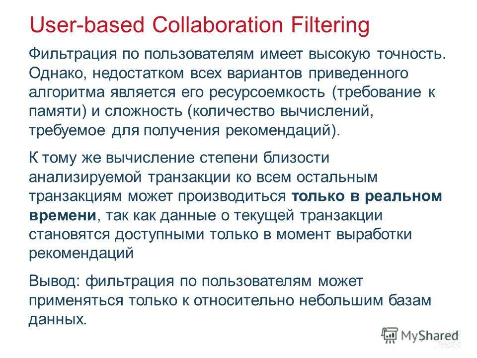 User-based Collaboration Filtering Фильтрация по пользователям имеет высокую точность. Однако, недостатком всех вариантов приведенного алгоритма является его ресурсоемкость (требование к памяти) и сложность (количество вычислений, требуемое для получ