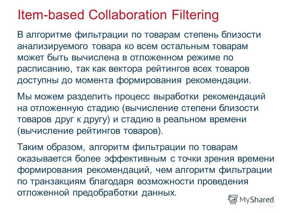Item-based Collaboration Filtering В алгоритме фильтрации по товарам степень близости анализируемого товара ко всем остальным товарам может быть вычислена в отложенном режиме по расписанию, так как вектора рейтингов всех товаров доступны до момента ф