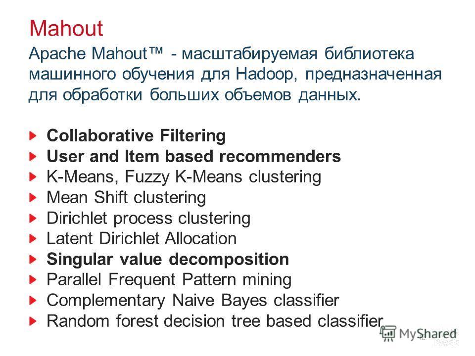 Mahout Apache Mahout - масштабируемая библиотека машинного обучения для Hadoop, предназначенная для обработки больших объемов данных. Collaborative Filtering User and Item based recommenders K-Means, Fuzzy K-Means clustering Mean Shift clustering Dir