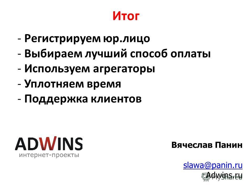 Итог Вячеслав Панин slawa@panin.ru Adwins.ru - Регистрируем юр.лицо - Выбираем лучший способ оплаты - Используем агрегаторы - Уплотняем время - Поддержка клиентов