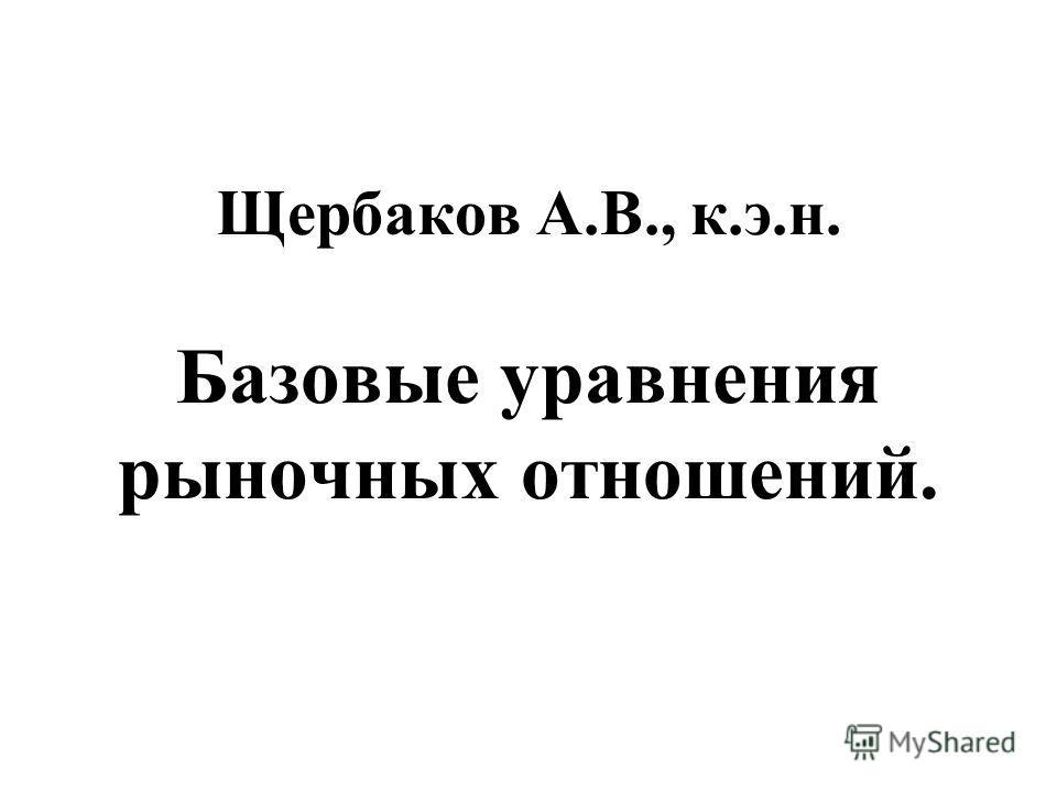 Щербаков А.В., к.э.н. Базовые уравнения рыночных отношений.