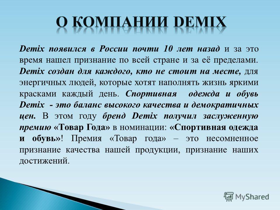 Demix появился в России почти 10 лет назад и за это время нашел признание по всей стране и за её пределами. Demix создан для каждого, кто не стоит на месте, для энергичных людей, которые хотят наполнять жизнь яркими красками каждый день. Спортивная о