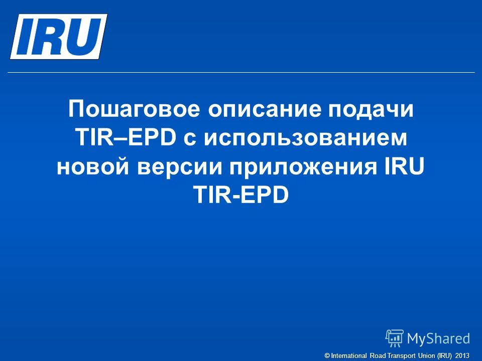 Пошаговое описание подачи TIR–EPD c использованием новой версии приложения IRU TIR-EPD © International Road Transport Union (IRU) 2013