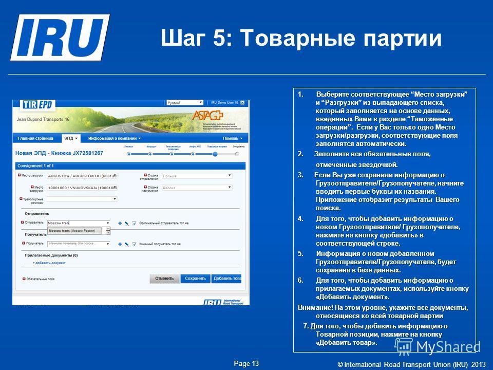 Шаг 5: Товарные партии © International Road Transport Union (IRU) 2013 Page Page 13 1.Выберите соответствующее Место загрузки и Разгрузки из выпадающего списка, который заполняется на основе данных, введенных Вами в разделе Таможенные операции. Если