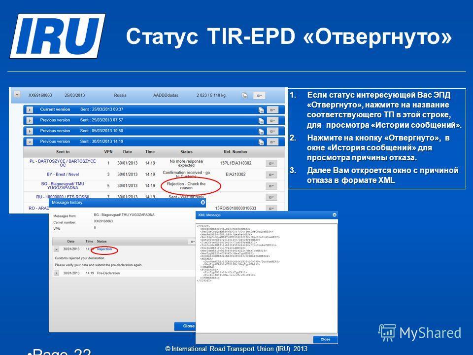 Статус TIR-EPD «Отвергнуто» Page 22Page 22 © International Road Transport Union (IRU) 2013 1.Если статус интересующей Вас ЭПД «Отвергнуто», нажмите на название соответствующего ТП в этой строке, для просмотра «Истории сообщений». 2.Нажмите на кнопку