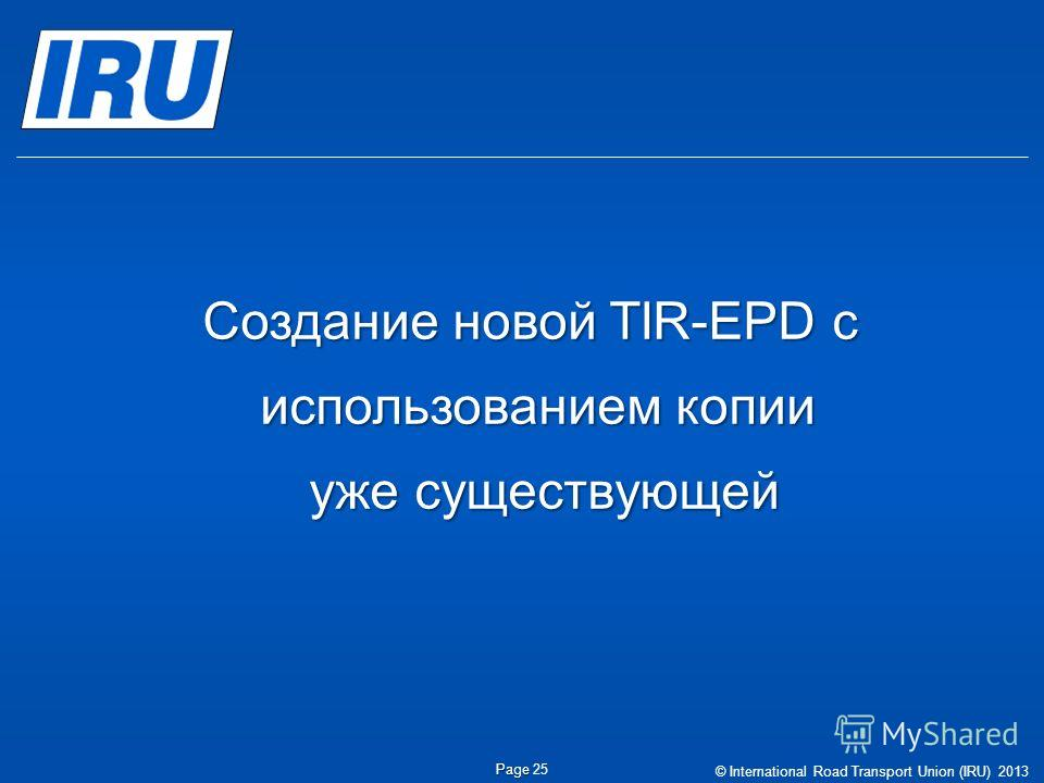 © International Road Transport Union (IRU) 2013 Page Page 25 Создание новой TIR-EPD с использованием копии уже существующей уже существующей