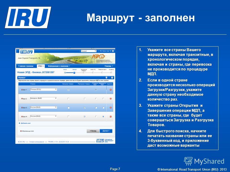 Маршрут - заполнен © International Road Transport Union (IRU) 2013 Page Page 7 1.Укажите все страны Вашего маршрута, включая транзитные, в хронологическом порядке, включая и страны, где перевозка не производится по процедуре МДП. 2.Если в одной стран