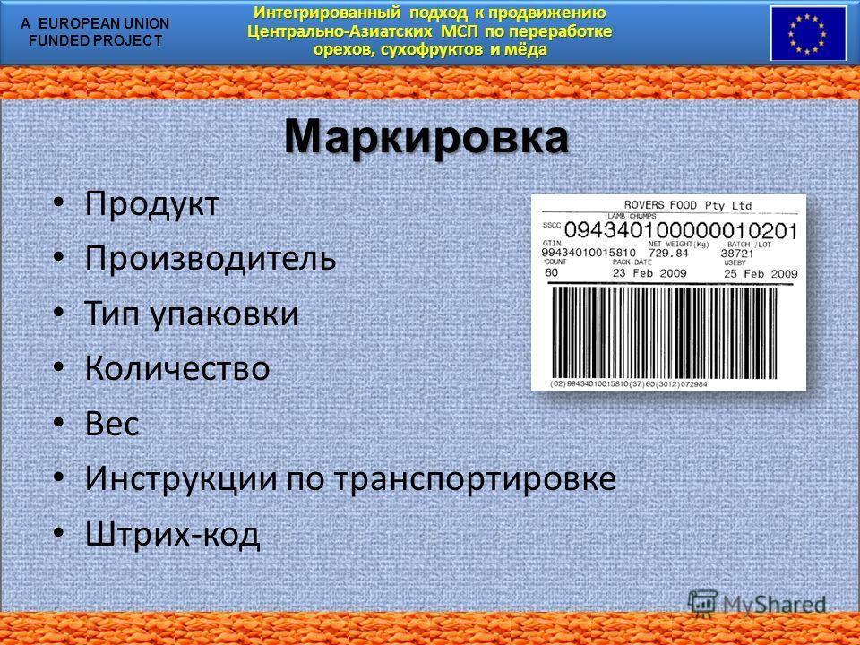 Интегрированный подход к продвижению Центрально-Азиатских МСП по переработке орехов, сухофруктов и мёда Интегрированный подход к продвижению Центрально-Азиатских МСП по переработке орехов, сухофруктов и мёда A EUROPEAN UNION FUNDED PROJECT Маркировка