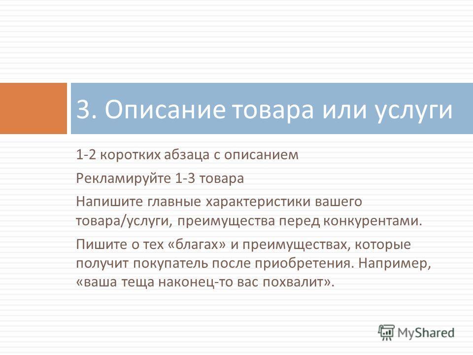 1-2 коротких абзаца с описанием Рекламируйте 1-3 товара Напишите главные характеристики вашего товара / услуги, преимущества перед конкурентами. Пишите о тех « благах » и преимуществах, которые получит покупатель после приобретения. Например, « ваша