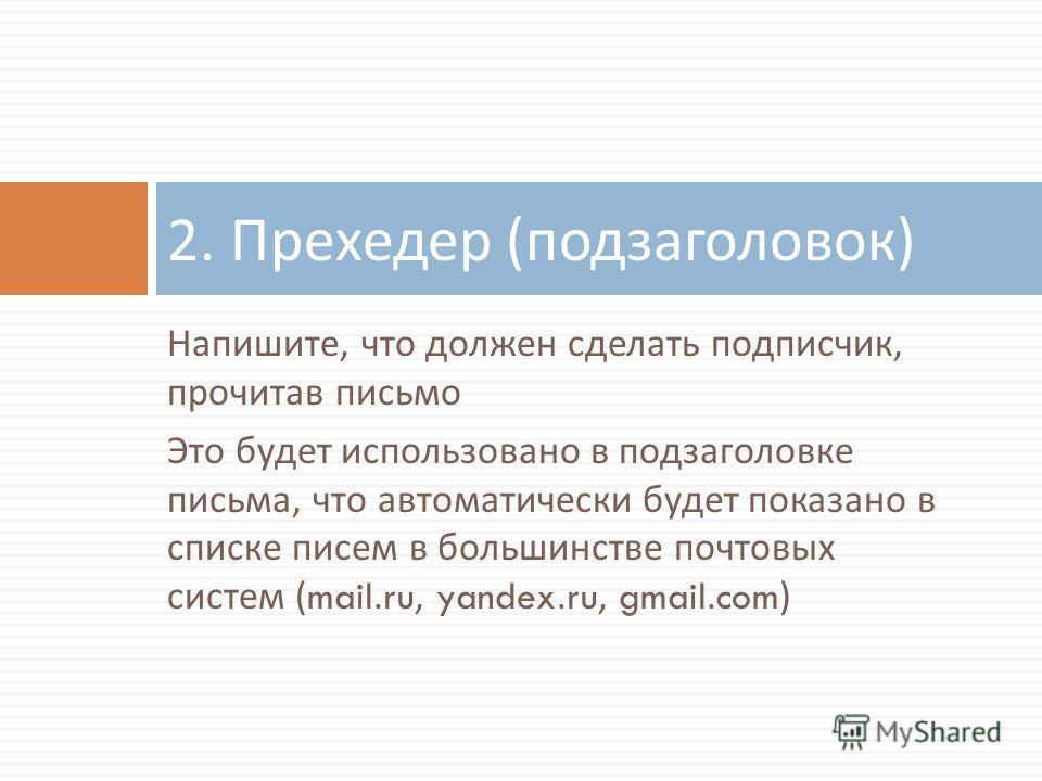Напишите, что должен сделать подписчик, прочитав письмо Это будет использовано в подзаголовке письма, что автоматически будет показано в списке писем в большинстве почтовых систем (mail.ru, yandex.ru, gmail.com) 2. Прехедер ( подзаголовок )