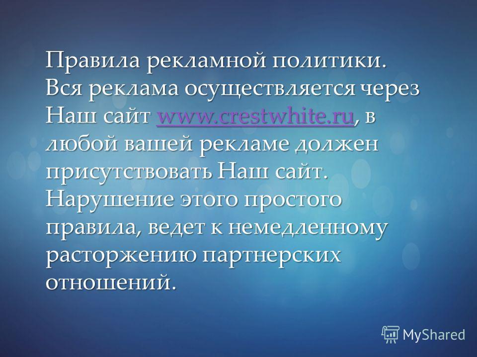 Правила рекламной политики. Вся реклама осуществляется через Наш сайт www.crestwhite.ru, в любой вашей рекламе должен присутствовать Наш сайт. Нарушение этого простого правила, ведет к немедленному расторжению партнерских отношений. www.crestwhite.ru